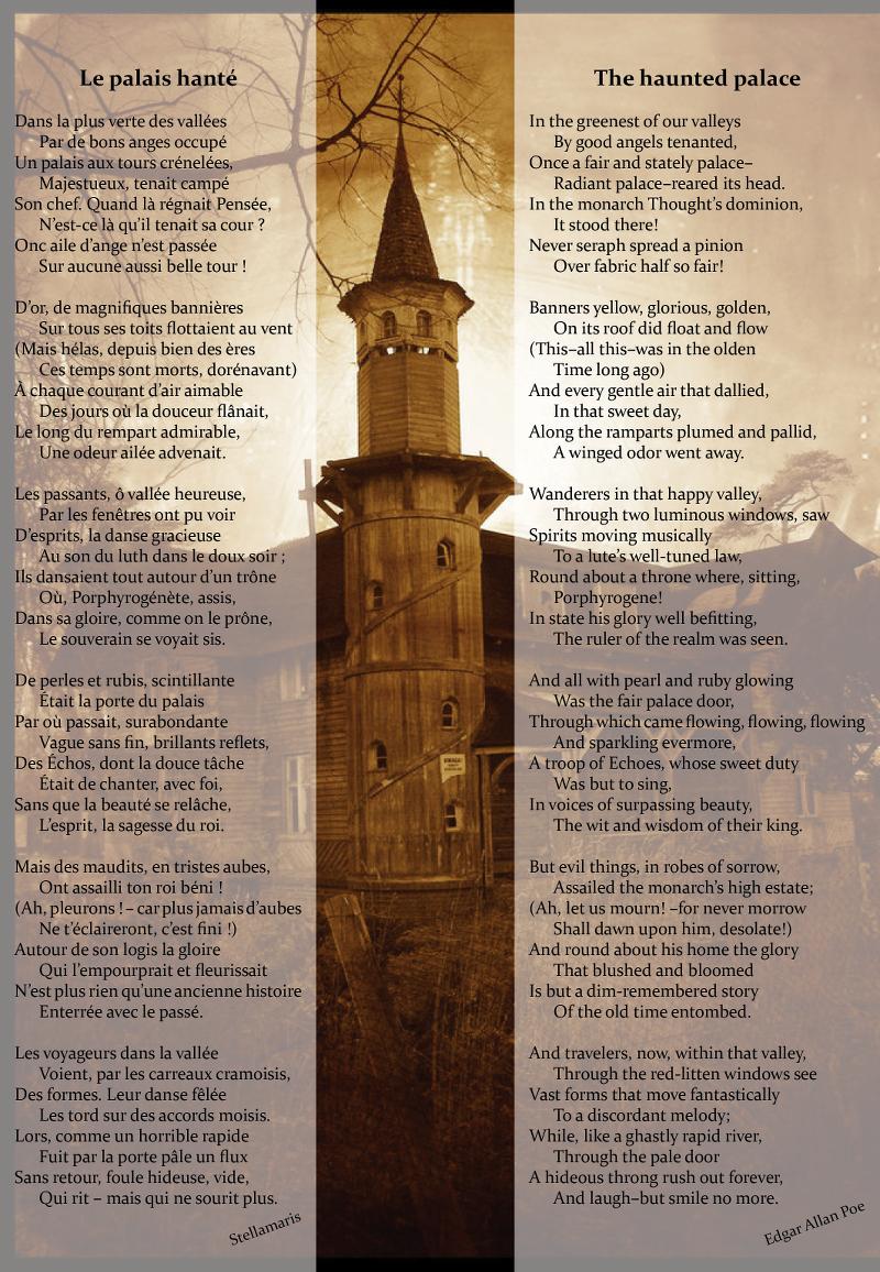 Le palais hanté / / Dans la plus verte des vallées / Par de bons anges occupé / Un palais aux tours crénelées, / Majestueux, tenait campé / Son chef. Quand là régnait Pensée, / N'est-ce là qu'il tenait sa cour ? / Onc aile d'ange n'est passée / Sur aucune aussi belle tour ! / / D'or, de magnifiques bannières / Sur tous ses toits flottaient au vent / (Mais hélas, depuis bien des ères / Ces temps sont morts, dorénavant) / À chaque courant d'air aimable / Des jours où la douceur flânait, / Le long du rempart admirable, / Une odeur ailée advenait. / / Les passants, ô vallée heureuse, / Par les fenêtres ont pu voir / D'esprits, la danse gracieuse / Au son du luth dans le doux soir ; / Ils dansaient tout autour d'un trône / Où, Porphyrogénète, assis, / Dans sa gloire, comme on le prône, / Le souverain se voyait sis. / / De perles et rubis, scintillante / Était la porte du palais / Par où passait, surabondante / Vague sans fin, brillants reflets, / Des Échos, dont la douce tâche / Était de chanter, avec foi, / Sans que la beauté se relâche, / L'esprit, la sagesse du roi. / / Mais des maudits, en tristes aubes, / Ont assailli ton roi béni ! / (Ah, pleurons ! – car plus jamais d'aubes / Ne t'éclaireront, c'est fini !) / Autour de son logis la gloire / Qui l'empourprait et fleurissait / N'est plus rien qu'une ancienne histoire / Enterrée avec le passé. / / Les voyageurs dans la vallée / Voient, par les carreaux cramoisis, / Des formes. Leur danse fêlée / Les tord sur des accords moisis. / Lors, comme un horrible rapide / Fuit par la porte pâle un flux / Sans retour, foule hideuse, vide, / Qui rit – mais qui ne sourit plus. / / Stellamaris / / D'après / / The haunted palace / / In the greenest of our valleys / By good angels tenanted, / Once a fair and stately palace– / Radiant palace–reared its head. / In the monarch Thought's dominion, / It stood there! / Never seraph spread a pinion / Over fabric half so fair! / / Banners yellow, glorious, golden, / On its roof did float an