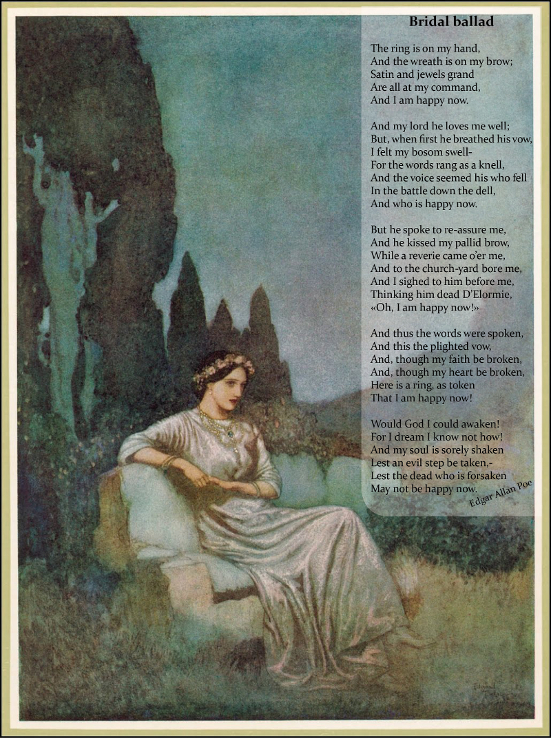 Bridal Ballad / / The ring is on my hand, / And the wreath is on my brow; / Satin and jewels grand / Are all at my command, / And I am happy now. / / And my lord he loves me well; / But, when first he breathed his vow, / I felt my bosom swell- / For the words rang as a knell, / And the voice seemed his who fell / In the battle down the dell, / And who is happy now. / / But he spoke to re-assure me, / And he kissed my pallid brow, / While a reverie came o'er me, / And to the church-yard bore me, / And I sighed to him before me, / Thinking him dead D'Elormie, /