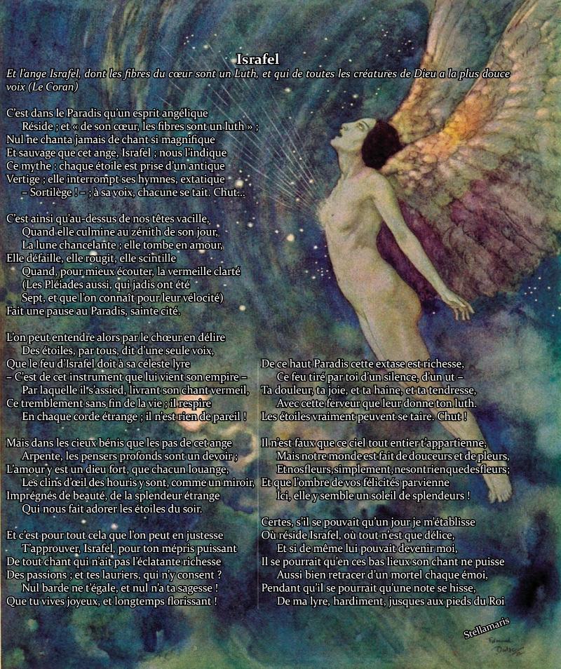 Israfel / Et l'ange Israfel, dont les fibres du cœur sont un Luth, et qui de toutes les créatures de Dieu a la plus douce voix (Le Coran) / / C'est dans le Paradis qu'un esprit angélique / Réside ; et « de son cœur, les fibres sont un luth » ; / Nul ne chanta jamais de chant si magnifique / Et sauvage que cet ange, Israfel ; nous l'indique / Ce mythe : chaque étoile est prise d'un antique / Vertige ; elle interrompt ses hymnes, extatique / – Sortilège ! – ; à sa voix, chacune se tait. Chut… / / C'est ainsi qu'au-dessus de nos têtes vacille, / Quand elle culmine au zénith de son jour, / La lune chancelante ; elle tombe en amour, / Elle défaille, elle rougit, elle scintille / Quand, pour mieux écouter, la vermeille clarté / (Les Pléiades aussi, qui jadis ont été / Sept, et que l'on connaît pour leur vélocité) / Fait une pause au Paradis, sainte cité. / / L'on peut entendre alors par le chœur en délire / Des étoiles, par tous, dit d'une seule voix, / Que le feu d'Israfel doit à sa céleste lyre / – C'est de cet instrument que lui vient son empire – / Par laquelle il s'assied, livrant son chant vermeil, / Ce tremblement sans fin de la vie ; il respire / En chaque corde étrange ; il n'est rien de pareil ! / / Mais dans les cieux bénis que les pas de cet ange / Arpente, les pensers profonds sont un devoir ; / L'amour y est un dieu fort, que chacun louange, / Les clins d'œil des houris y sont, comme un miroir, / Imprégnés de beauté, de la splendeur étrange / Qui nous fait adorer les étoiles du soir. / / Et c'est pour tout cela que l'on peut en justesse / T'approuver, Israfel, pour ton mépris puissant / De tout chant qui n'ait pas l'éclatante richesse / Des passions ; et tes lauriers, qui n'y consent ? / Nul barde ne t'égale, et nul n'a ta sagesse ! / Que tu vives joyeux, et longtemps florissant ! / / De ce haut Paradis cette extase est richesse, / Ce feu tiré par toi d'un silence, d'un ut – / Ta douleur, ta joie, et ta haine, et ta tendresse, / Avec cette ferveur que leur d